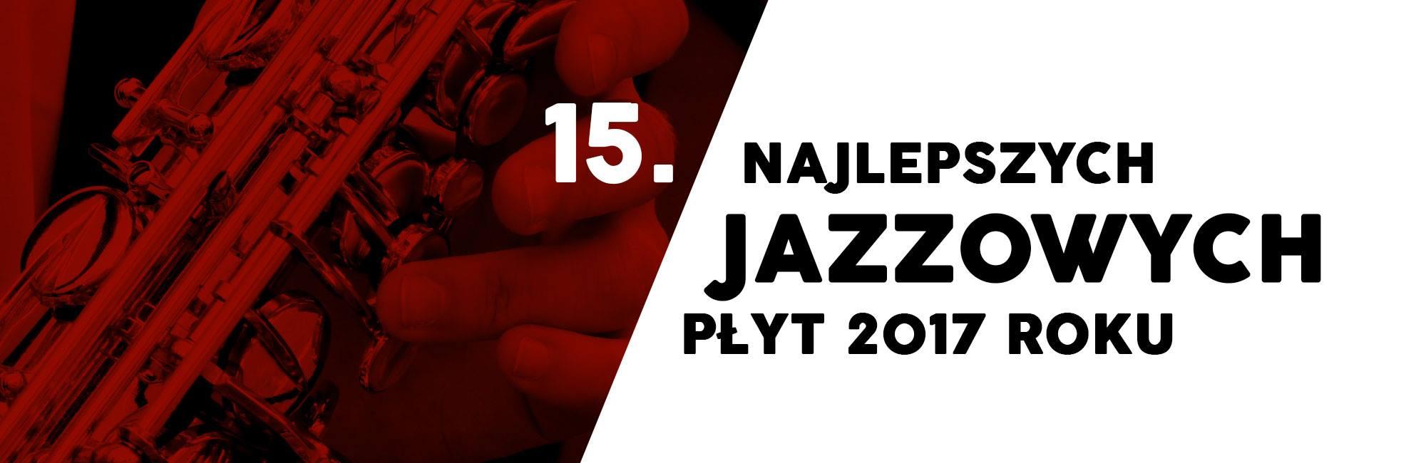 15. najlepszych jazzowych płyt 2017 roku
